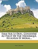Essai Sur Le Duel, Considéré Au Point De Vue Historique, Religieux Et Moral... (French Edition)