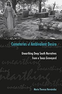 Cemeteries of Ambivalent Desire: Unearthing Deep South Narratives from a Texas Graveyard (University of Houston Series in ...