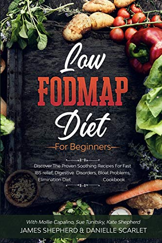Low Fodmap Diet: For Beginners - Discover The Proven Soothing Recipes For Fast IBS relief, Digestive Disorders, Bloat Problems, Elimination Diet Cookbook