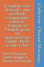 L'anglais sans obstacle : une méthode comparative entre le français et l'anglais pour un apprentissage rapide, facile et sans échec: 500 mots pour parler anglais à travers le français (French Edition)