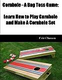 Cornhole - A Bag Toss Game: Learn How to Play Cornhole and Make A Cornhole Set (English Edition)