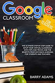 Google classroom for teachers: the ultimate step by step guide to setup your virtual classroom with tips and tricks and the benefits from distance learning for students and teachers