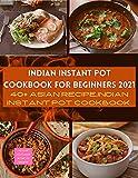 INDIAN INSTANT POT COOKBOOK FOR BEGINNERS 2021: 40+ ASIAN RECIPE,INDIAN INSTANT POT COOKBOOK.