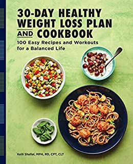 The 30-Day Healthy Weight Loss Plan and Cookbook: 100 Easy Recipes and Workouts for a Balanced Life by [Kelli Shallal RD]