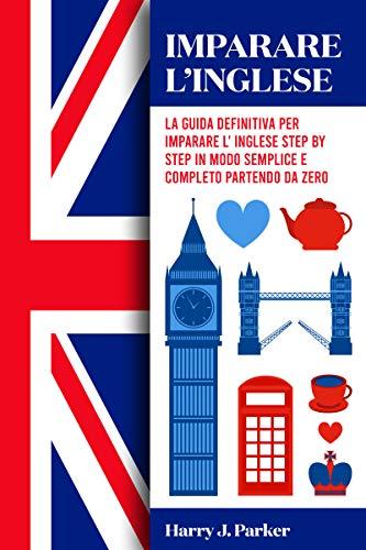 Imparare l'inglese: La guida definitiva per imparare l'inglese step by step in modo semplice e completo partendo da zero