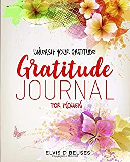 UNLEASH YOUR GRATITUDE: Discover All the Hidden Positivity in Your Life. A Gratitude Journal for Women Combined with a Col...