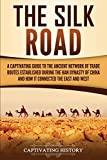 The Silk Road: A Captivating Guide to the Ancient Network of Trade Routes Established during the Han Dynasty of China and How It Connected the East and West (Captivating History)