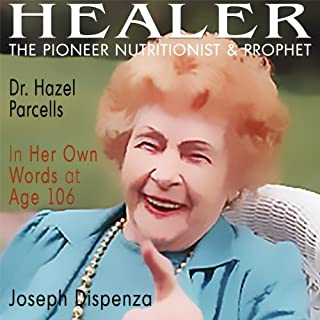 Healer     The Pioneer Nutritionist and Prophet Dr. Hazel Parcells in Her Own Words at Age 106              By:                                                                                                                                 Joseph Dispenza                               Narrated by:                                                                                                                                 Valerie Gilbert                      Length: 7 hrs and 38 mins     1 rating     Overall 5.0