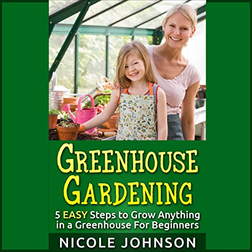 Greenhouse Gardening: 5 Easy Steps to Grow Anything in a Greenhouse for Beginners audiobook cover art