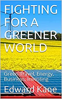 FIGHTING FOR A GREENER WORLD: Green Travel, Energy, Business, Investing by [Edward Kane, Maryanne  Kane]