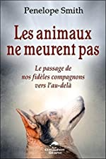 Les animaux ne meurent pas - Le passage de nos fidèles compagnons vers l'au-delà de Penelope Smith