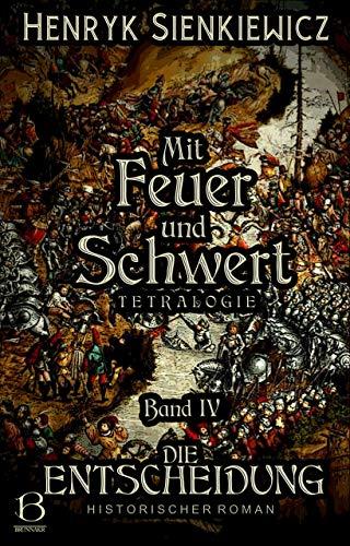 Mit Feuer und Schwert. Historischer Roman in vier Bänden. Band IV: Die Entscheidung (DAS ÖSTLICHE KÖNIGREICH 4)