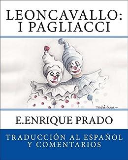 Leoncavallo: I Pagliacci: Traduccion al Espanol y Comentarios (Opera en Espanol) (Spanish Edition) by [E.Enrique Prado]
