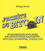 J'achète du bitcoin - Guide pratique pour miser sur les nouveaux placements : Bitcoin, Ethereum, Token, Ico de Philippe Herlin