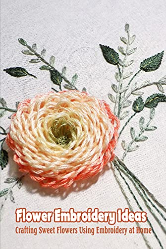 Flower Embroidery Ideas: Crafting Sweet Flowers Using Embroidery at Home: DIY Flower Embroidery (English Edition)