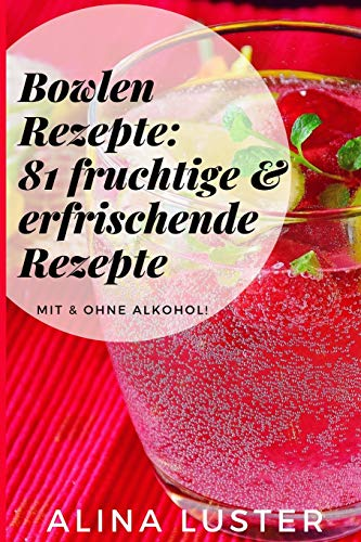 Bowlen Rezepte: 81 fruchtige & erfrischende Rezepte: Mit & ohne Alkohol! (German Edition)