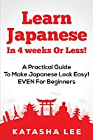 Learn Japanese in 4 Weeks or Less!: A Practical Guide to Make Japanese Look Easy! Even for Beginners