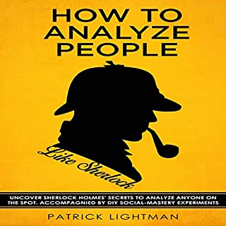 How to Analyze People     Uncover Sherlock Holmes' Secrets to Analyze Anyone on the Spot. Accompanied by DIY Social-Mastery Experiments (How to Analyze People Like Sherlock, Book 1)              By:                                                                                                                                 Patrick Lightman                               Narrated by:                                                                                                                                 David B. Farrell                      Length: 2 hrs and 8 mins     Not rated yet     Overall 0.0