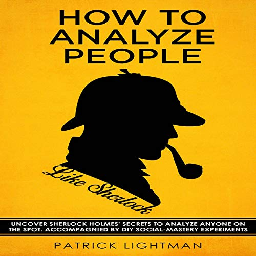 How to Analyze People     Uncover Sherlock Holmes' Secrets to Analyze Anyone on the Spot. Accompanied by DIY Social-Mastery Experiments (How to Analyze People Like Sherlock, Book 1)              By:                                                                                                                                 Patrick Lightman                               Narrated by:                                                                                                                                 David B. Farrell                      Length: 2 hrs and 8 mins     3 ratings     Overall 3.7