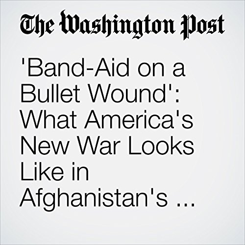 'Band-Aid on a Bullet Wound': What America's New War Looks Like in Afghanistan's Most Violent Province cover art
