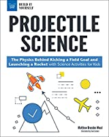 Projectile Science: The Physics Behind Kicking a Field Goal and Launching a Rocket With Science Activities for Kids (Build It Yourself)