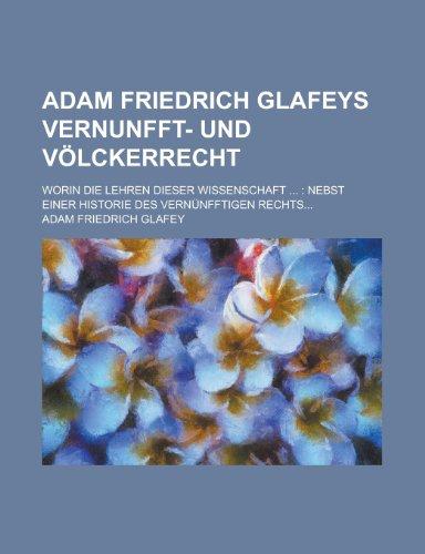 Adam Friedrich Glafeys Vernunfft- Und Volckerrecht; Worin Die Lehren Dieser Wissenschaft ...: Nebst Einer Historie Des Vernunfftigen Rechts...