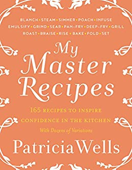 My Master Recipes: 165 Recipes to Inspire Confidence in the Kitchen *with Dozens of Variations* by [Patricia Wells]