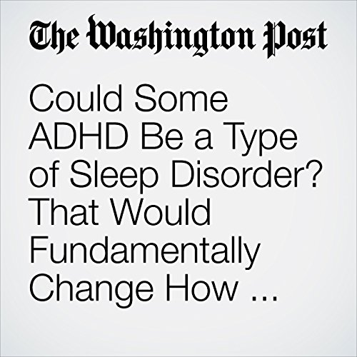 Could Some ADHD Be a Type of Sleep Disorder? That Would Fundamentally Change How We Treat It. copertina