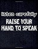 listen carefully RAISE YOUR HAND TO SPEAK: Inspirational Journals to Write In - lined notebook journal , 100 Pages (8.5 x 11 inches), Used as a ... book - Best gift for student, Women, Men -  Independently published