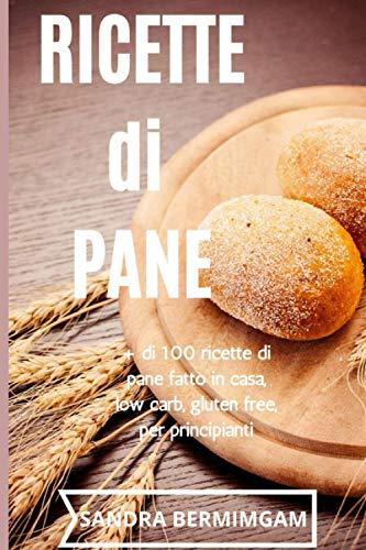 Ricette di pane: + di 100 ricette di pane fatto in casa, low carb, gluten free, per principianti