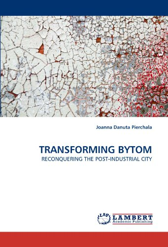 TRANSFORMING BYTOM: RECONQUERING THE POST-INDUSTRIAL CITY