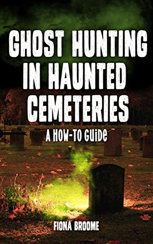 Ghost Hunting in Haunted Cemeteries: A How-To Guide