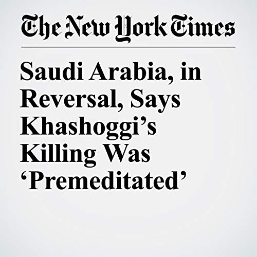 Saudi Arabia, in Reversal, Says Khashoggi's Killing Was 'Premeditated' audiobook cover art