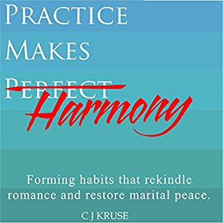 Practice Makes Harmony     Forming Habits That Rekindle Romance and Restore Marital Peace              By:                                                                                                                                 C J Kruse                               Narrated by:                                                                                                                                 C J Kruse                      Length: 1 hr and 57 mins     4 ratings     Overall 4.8