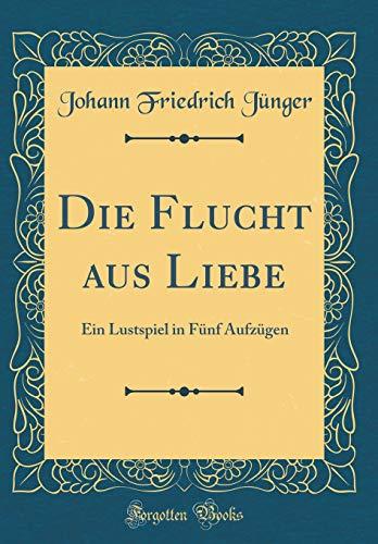 Die Flucht aus Liebe: Ein Lustspiel in Fünf Aufzügen (Classic Reprint)