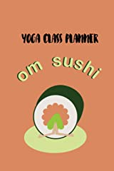Yoga Class Planner - Om Sushi: A whimsically designed journal to plan effective classes ahead of time - for yoga teachers, personal trainers, fitness instructors, coaches and home practice students Paperback