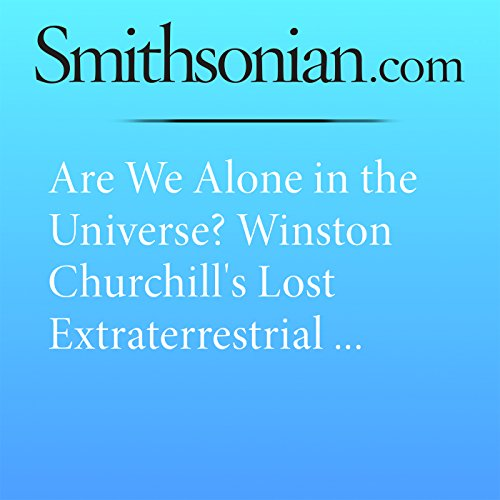 Are We Alone in the Universe? Winston Churchill's Lost Extraterrestrial Essay Says No Audiobook By Brian Handwerk cover art