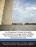 An Employer's Guide to Health Continuation Coverage Under Cobra: The Consolidated Omnibus Budget Reconciliation ACT