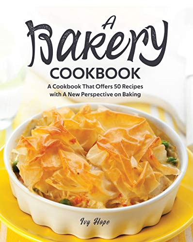 A Bakery Cookbook: A Cookbook That Offers 50 Recipes with A...