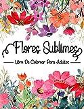 Flores Sublimes : Libro De Colorear Para Adultos: Libro flores colorear