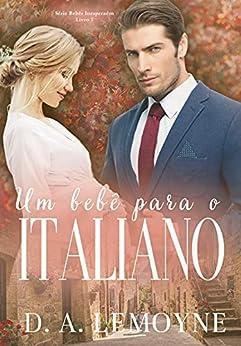 Um Bebê Para o Italiano: Série Bebês Inesperados - Livro 1 por [D. A. Lemoyne]