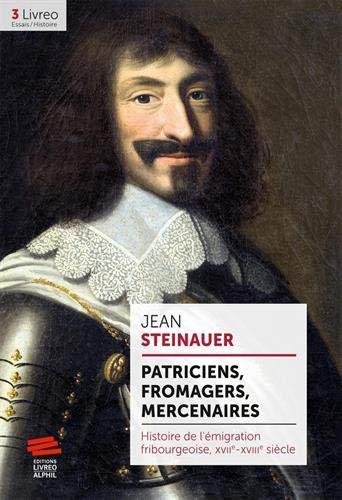 Patriciens, fromagers, mercenaires : Histoire de l'émigration fribourgeoise, XVIIe-XVIIIe siècle