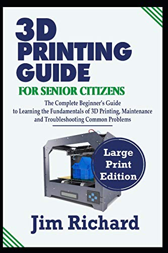 3D PRINTING GUIDE FOR SENIOR CITIZENS: The Complete Beginners Guide to Learning the Fundamentals of 3D Printing, Maintenance and Troubleshooting Common Problems