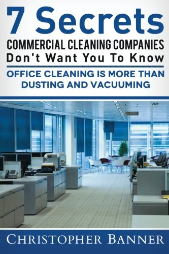 7 Secrets Commercial Cleaning Companies Don't Want You To Know: Office Cleaning Is More Than Dusting and Vacuuming