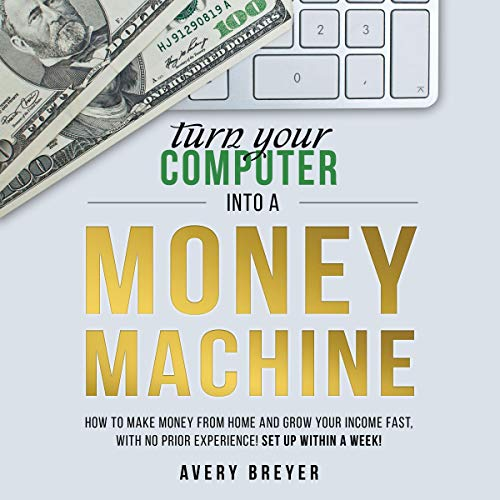 Couverture de Turn Your Computer into a Money Machine: How to Make Money from Home and Grow Your Income Fast, with No Prior Experience! Set up Within a Week!