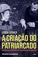 A Criação do Patriarcado: História da Opressão das Mulheres pelos Homens