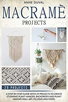 Macramé Projects: A Step-by-Step Guide with 29 Projects to Create Stunning Plant Hanger, Backdrops and Plant Hanger Wall Art, Pillows and More by [Anne Duval]