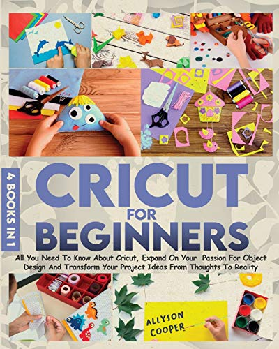 Cricut For Beginners: 4 books in 1 All You Need To Know About Cricut, Expand On Your Passion For Object Design And Transform Your Project Ideas From Thoughts To Reality