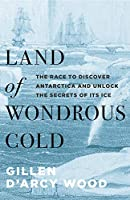 Land of Wondrous Cold: The Race to Discover Antarctica and Unlock the Secrets of Its Ice