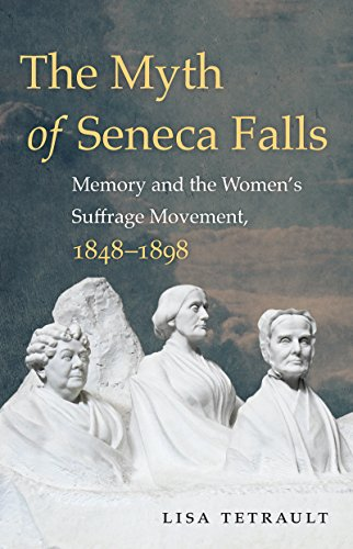 Compare Textbook Prices for The Myth of Seneca Falls: Memory and the Women's Suffrage Movement, 1848-1898 Gender and American Culture Reprint Edition ISBN 9781469633503 by Tetrault, Lisa